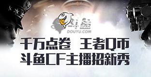 《穿越火线》 - 斗鱼CF主播招募令活动